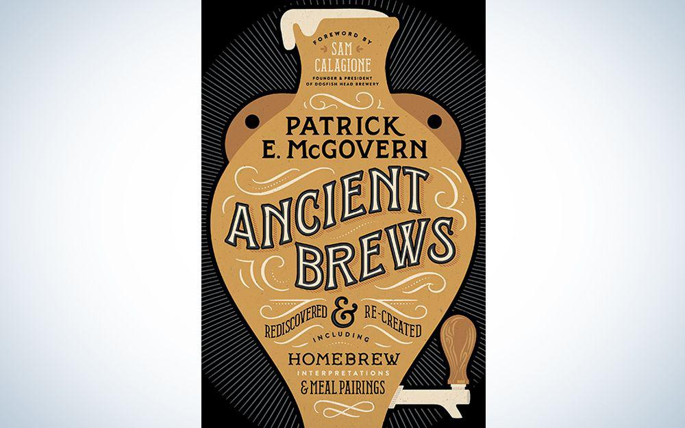 Ancient Brews: Rediscovered and Re-created by Patrick E. McGovern