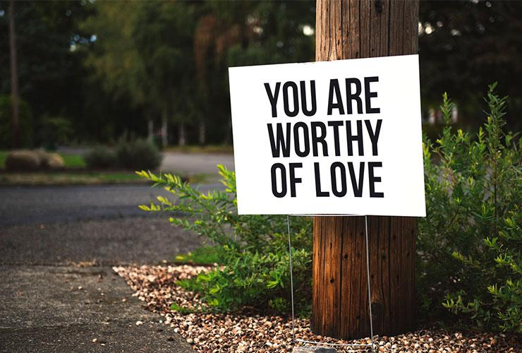 Why You Should Cultivate and Practice Self-Compassion by Barbara Larrivee. Photograph of a sign that says 'You are worthy of love' by Tim Mossholder
