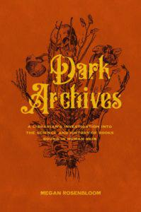Megan Rosenbloom,Dark Archives: A Librarian's Investigation Into the Science and History of Books Bound in Human Skin (FSG, October 20)