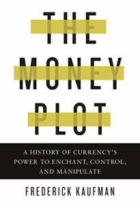 Frederick Kaufman, The Money Plot: A History of Currency's Power to Enchant, Control, and Manipulate
