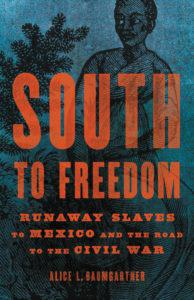 Alice L. Baumgartner, South to Freedom: Runaway Slaves to Mexico and the Road to Civil War (Basic Books, November 10)
