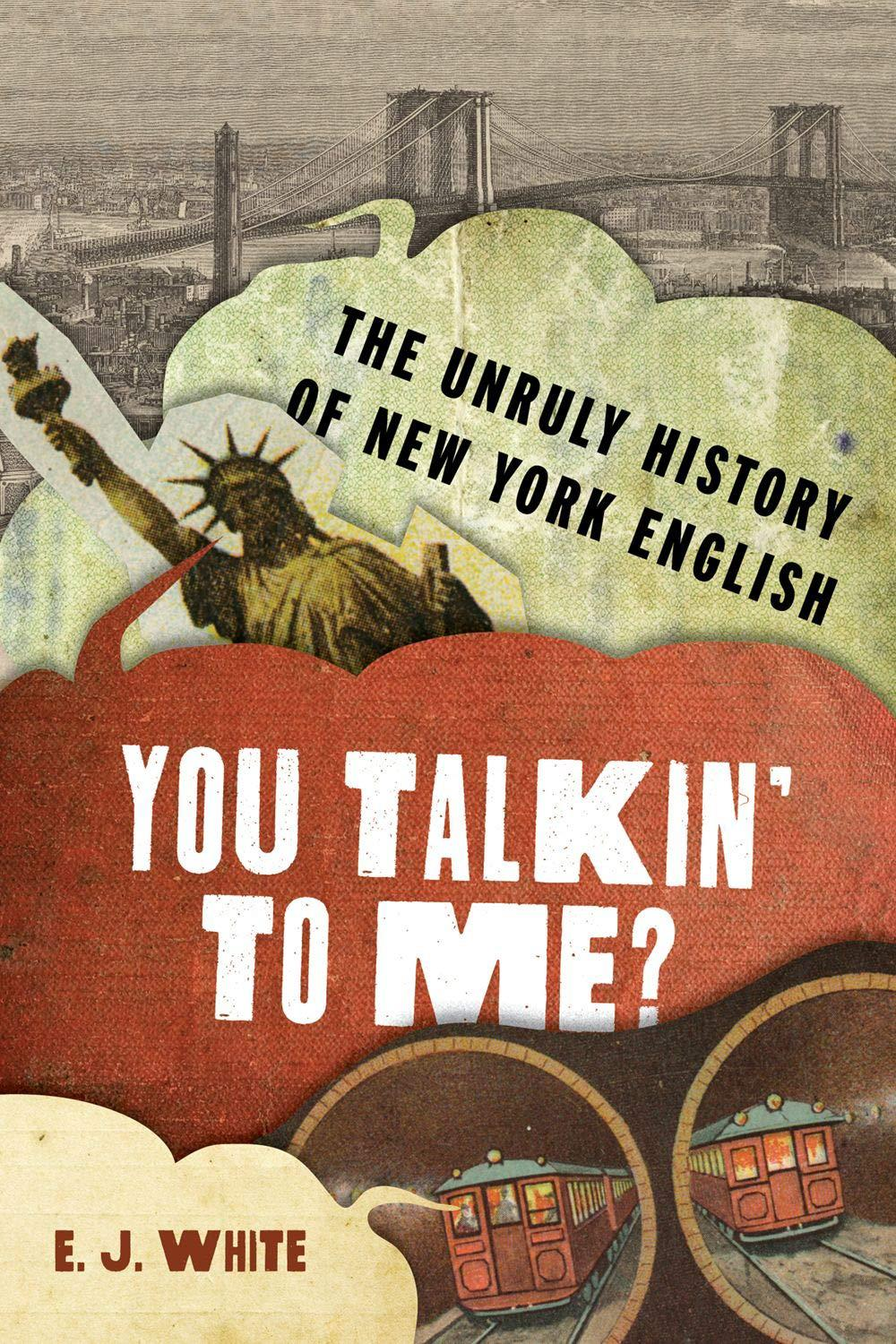 You Talkin' To Me?: The Unruly History of New York English (The Dialects of North America): White, E.J.: 9780190657215: Amazon.com: Books