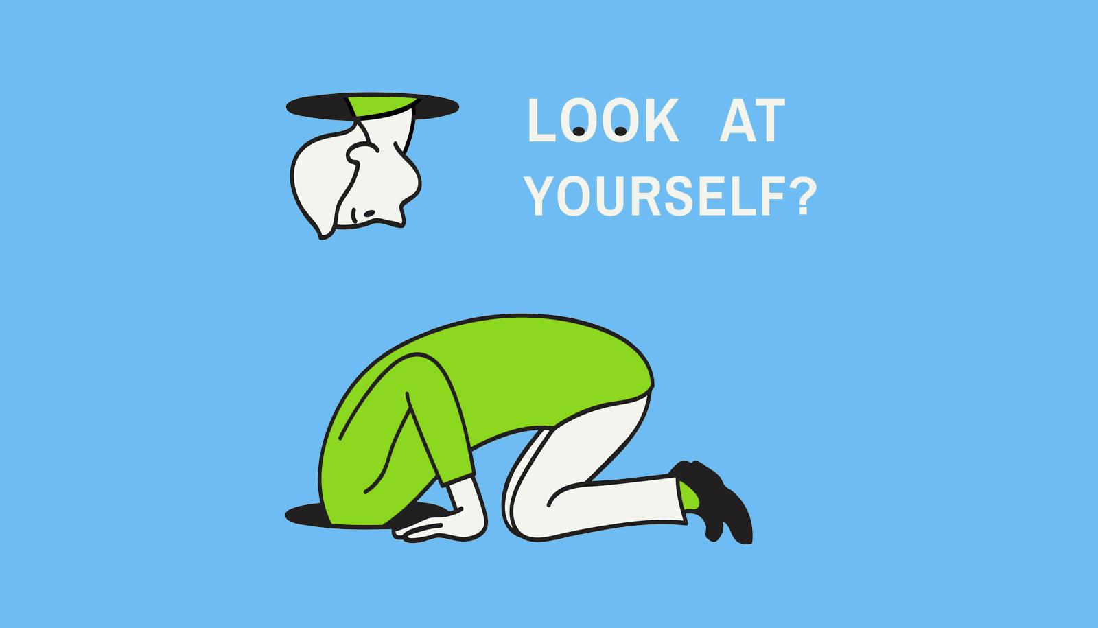 """cartoon person with head in hole says """"look at yourself?"""""""