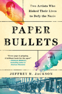 Paper Bullets: Two Artists Who Risked Their Lives to Defy the Nazis_Jeffrey H. Jackson