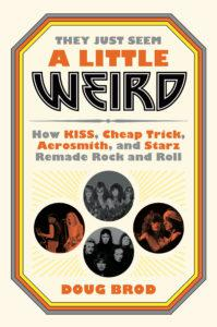 They Just Seem a Little Weird: How KISS, Cheap Trick, Aerosmith, and Starz Remade Rock and Roll by Doug Brod